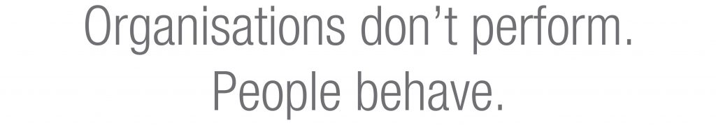 Organisations don't perform. People behave.