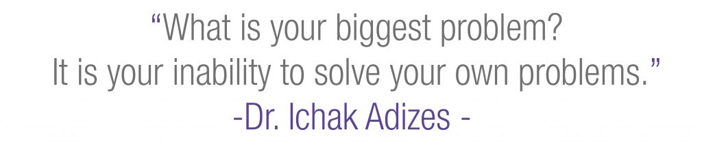"""What is your biggest problem? It is your inability to solve your own problems"" - Dr. Ichak Adizes"