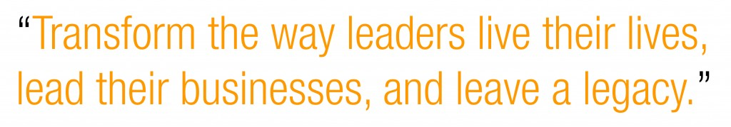 Transform the way leaders live their lives, lead their businesses, and leave a legacy.